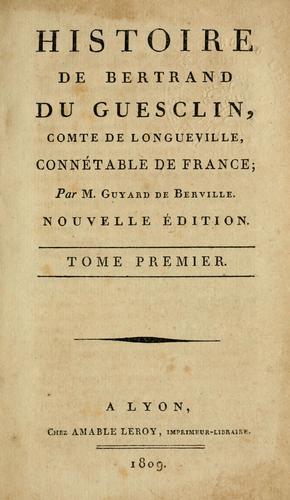 Histoire de Bertrand du Guesclin, comte de Longueville, connétable de France.