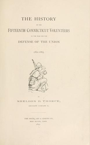 The history of the Fifteenth Connecticut volunteers in the war for the defense of the Union, 1861-1865.