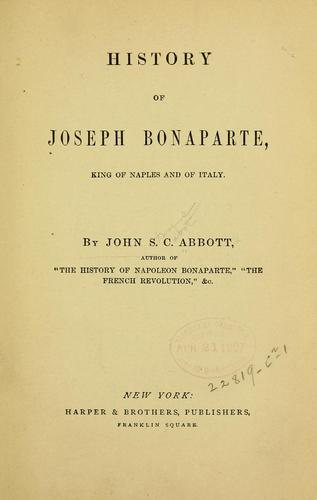 History of Joseph Bonaparte, king of Naples and of Italy by John S. C. Abbott