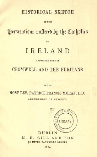 Historical sketch of the persecutions suffered by the Catholics of Ireland under the rule of Cromwell and the Puritans. by Patrick Francis Moran