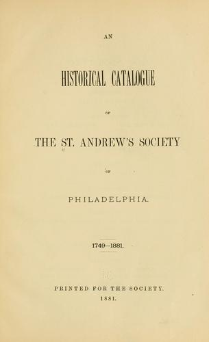 An historical catalogue of the St. Andrew's Society of Philadelphia. 1749-1881 by St. Andrew's Society of Philadelphia.