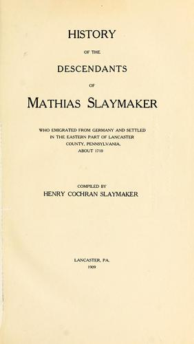 History of the descendants of Mathias Slaymaker who emigrated from Germany and settled in the eastern part of Lancaster county, Pennsylvania, about 1710 by Henry Cochran Slaymaker