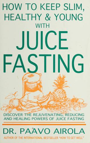 How to keep slim, healthy and young with juice fasting by Paavo O. Airola