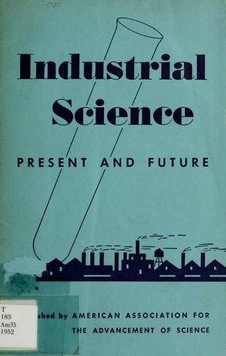Industrial science, present and future by American Association for the Advancement of Science. Section on Industrial Science.