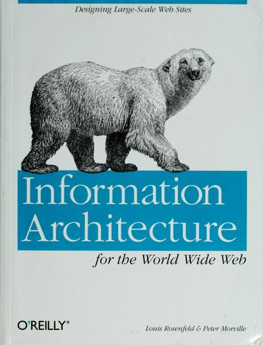 Information architecture for the World Wide Web by Rosenfeld, Louis.