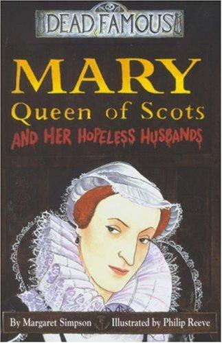 Mary Queen of Scots and Her Hopeless Husbands (Dead Famous) by Margaret Simpson