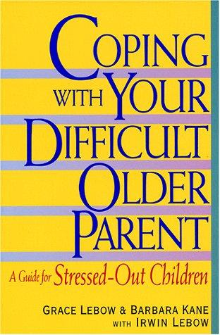 Coping with your difficult older parent by Grace Lebow
