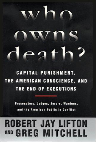 Who Owns Death? Capital Punishment, the American Conscience, and the End of the Death Penalty by Robert Jay Lifton